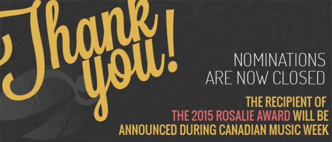 Thank You. Nominations are now closed. The recipient of the 2015 Rosalie Award will be announced at Canadian Music Week in May
